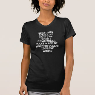 SOMETIMES I FEEL LIKE GIVING UP, THEN I REMEMBER T SHIRT