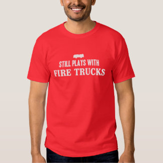 Still plays with firetrucks t shirt