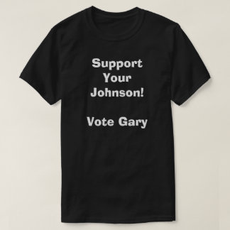 Support Your Johnson! Vote Gary T Shirt