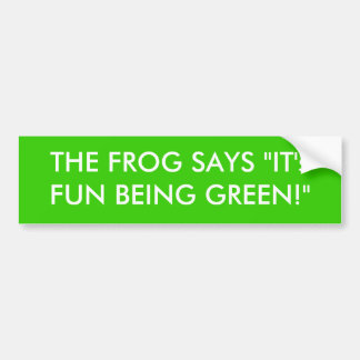 """THE FROG SAYS """"IT's FUN BEING GREEN!"""" Bumper Sticker"""