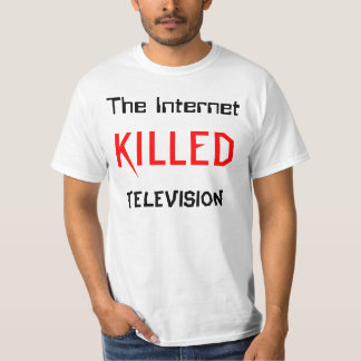 The Internet Killed Television T Shirts