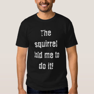 The squirrel told me to do it! tee shirts