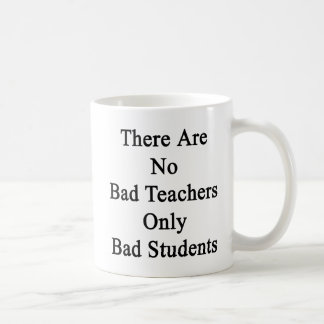 There Are No Bad Teachers Only Bad Students Basic White Mug