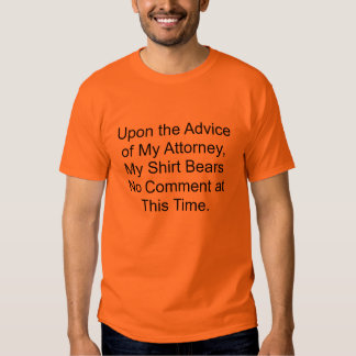 Upon the Advice of My Attorney, My Shirt Bears ...