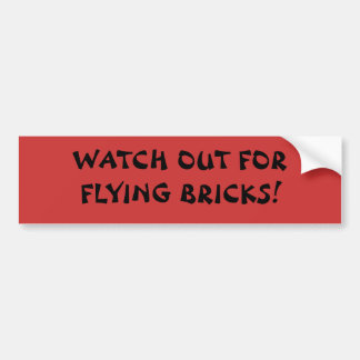 WATCH OUT FOR FLYING BRICKS! BUMPER STICKER