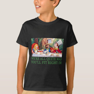 WE'RE ALL QUITE MAD, YOU'LL FIT RIGHT IN! TSHIRT