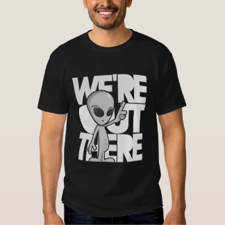 We're out there. Gray Alien T-shirts