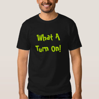 What A Turn On! Shirt