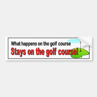 What happens on the golf course stays on the golf bumper sticker