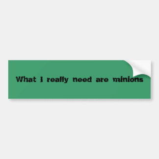 What I really need are minions Bumper Sticker
