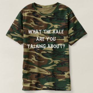 What the Kale are You Talking About? - Camo Shirt