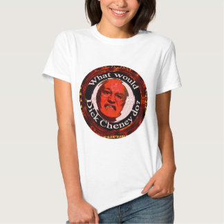 What Would Dick Cheney Do? Shirt