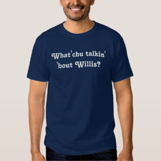 What you talking about Willis? Tshirt