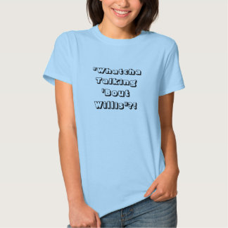 """Whatcha Talking 'Bout Willis""?! T Shirts"