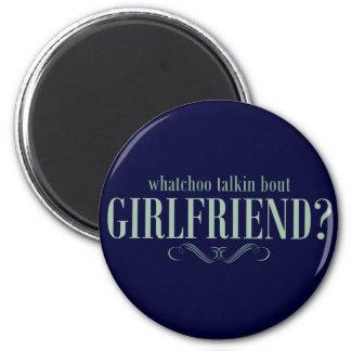 Whatchoo talkin bout girlfriend 6 cm round magnet