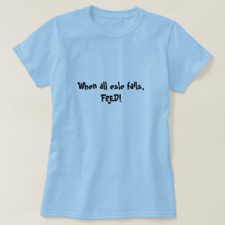 When all esle fails, FRED! Tshirts