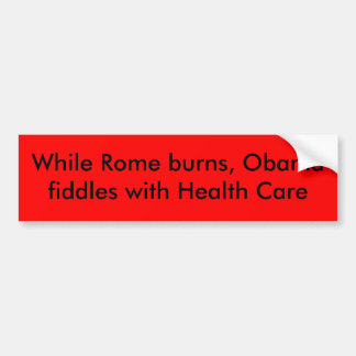 While Rome burns, Obama fiddles with Health Care Bumper Sticker
