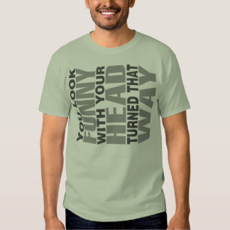you look funny with your head turned that way tshirt