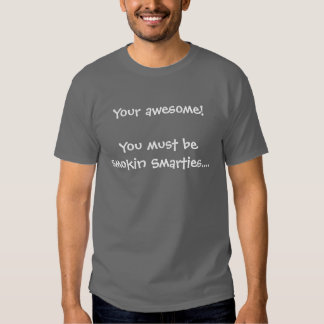 Your awesome!You must be smokin Smarties.... Tees