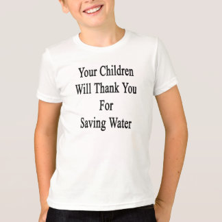 Your Children Will Thank You For Saving Water Tshirts