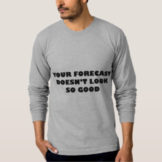Your Forecast Doesn't Look So Good Shirt