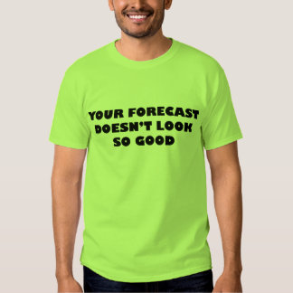 Your Forecast Doesn't Look So Good Shirts
