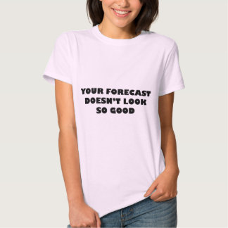 Your Forecast Doesn't Look So Good T-shirts