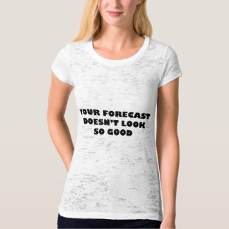 Your Forecast Doesn't Look So Good Tee Shirts
