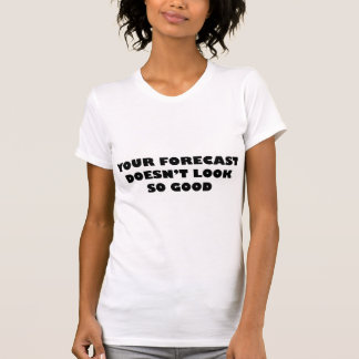 Your Forecast Doesn't Look So Good Tshirt
