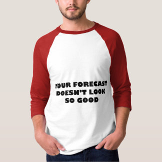 Your Forecast Doesn't Look So Good Tshirts
