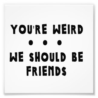 You're Weird. We Should Be Friends Photograph